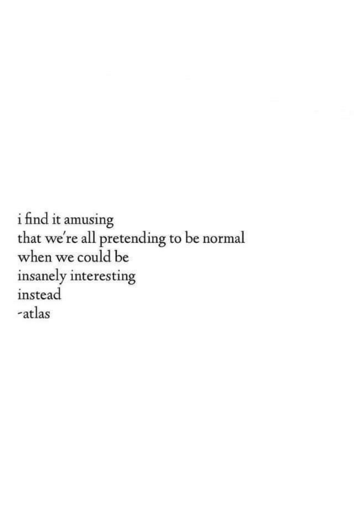 Be Normal: ifind it amusing  that we're all pretending to be normal  when we could be  insanely interesting  instead  atlas