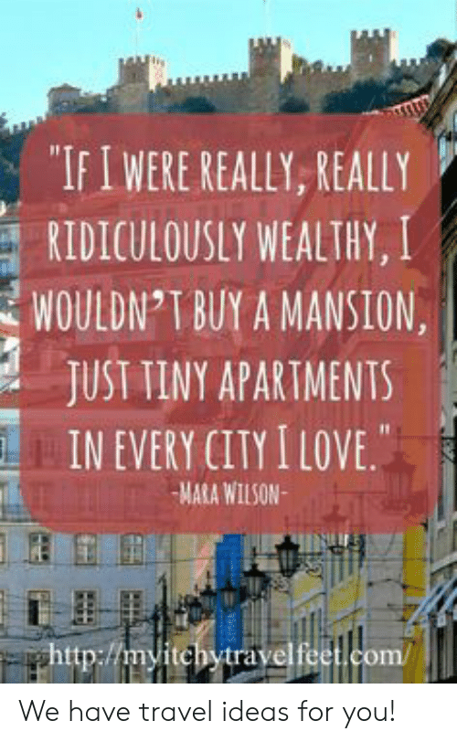 """Love, Mara Wilson, and Travel: """"IFIWERE REALLY, REALLY  RIDICULOUSLY WEALTHY, I  WOULDN T BUY A MANSION  JUST TINY APARTMENTS  IN EVERY CITY I LOVE.  MARA WILSON  ghttp://myitchytravelfeet.com/ We have travel ideas for you!"""