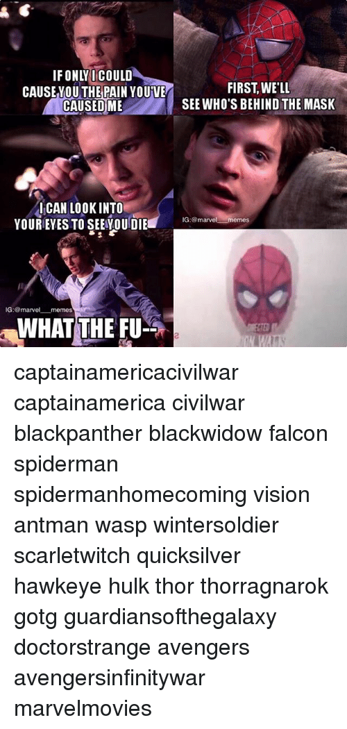 falcone: IFONLYI COULD  THE  FIRST, WE'LI  SEE WHO'S BEHIND THE MASK  CAUSEYOU PAIN YOUVE  CAUSEDME  ICAN LOOKINTO  YOUREYES TO SEEOUDIE  IG:marvel memes  IG: @marvel_一memes  WHAT THE FU  2 captainamericacivilwar captainamerica civilwar blackpanther blackwidow falcon spiderman spidermanhomecoming vision antman wasp wintersoldier scarletwitch quicksilver hawkeye hulk thor thorragnarok gotg guardiansofthegalaxy doctorstrange avengers avengersinfinitywar marvelmovies