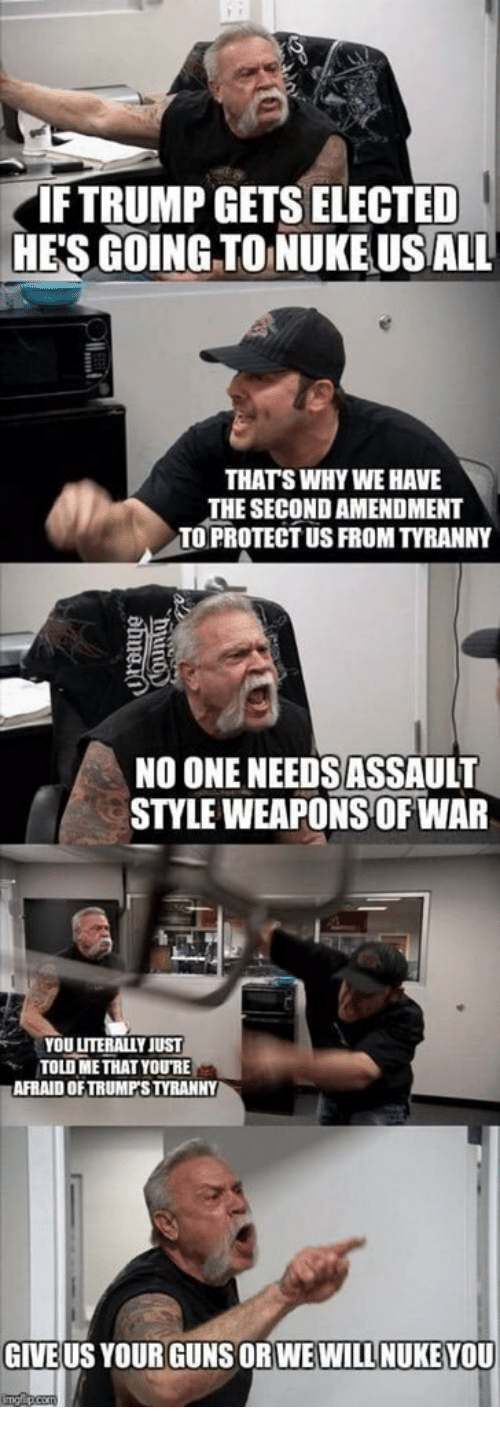 Guns, Tyranny, and War: IFTRUMP GETS ELECTED  HE'S GOING TO NUKE USALL  THATS WHY WE HAVE  THE SECOND AMENDMENT  TO PROTECT US FROM TYRANNY  NO ONE NEEDS ASSAULT  STYLE WEAPONS OF WAR  YOU LITERALLY JUST  TOLD METHAT YOURE  AFRAID OFTRUMPS TYRANNY  GIVE US YOUR GUNS ORWEWILL NUKE YOU
