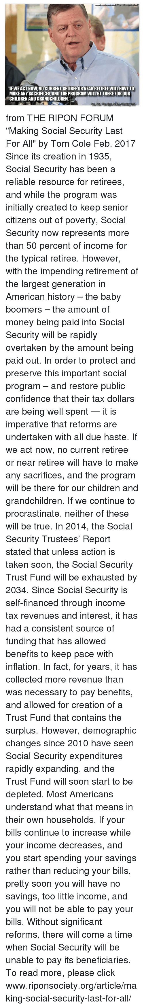 """initiation: """"IFWEACT NOW NO CURRENTRETIREE OR NEARRETIREE WILL HAVE TO  MAKE ANY SACRIFICES, AND THE PROGRAM WILL BETHERE FOR OUR  CHILDRENANDGRANDCHILDREN""""  Lorri from THE RIPON FORUM """"Making Social Security Last For All"""" by Tom Cole Feb. 2017  Since its creation in 1935, Social Security has been a reliable resource for retirees, and while the program was initially created to keep senior citizens out of poverty, Social Security now represents more than 50 percent of income for the typical retiree.  However, with the impending retirement of the largest generation in American history – the baby boomers – the amount of money being paid into Social Security will be rapidly overtaken by the amount being paid out.  In order to protect and preserve this important social program – and restore public confidence that their tax dollars are being well spent — it is imperative that reforms are undertaken with all due haste. If we act now, no current retiree or near retiree will have to make any sacrifices, and the program will be there for our children and grandchildren. If we continue to procrastinate, neither of these will be true.  In 2014, the Social Security Trustees' Report stated that unless action is taken soon, the Social Security Trust Fund will be exhausted by 2034. Since Social Security is self-financed through income tax revenues and interest, it has had a consistent source of funding that has allowed benefits to keep pace with inflation. In fact, for years, it has collected more revenue than was necessary to pay benefits, and allowed for creation of a Trust Fund that contains the surplus.  However, demographic changes since 2010 have seen Social Security expenditures rapidly expanding, and the Trust Fund will soon start to be depleted.  Most Americans understand what that means in their own households. If your bills continue to increase while your income decreases, and you start spending your savings rather than reducing your bills, pretty soon you will have no sa"""