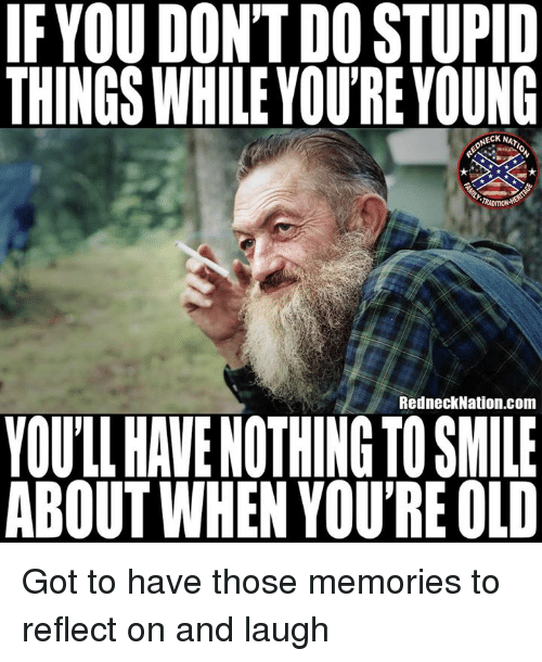 Youre Old: IFYOU DONT DO STUPID  THINGS WHILE YOU'RE YOUNG  NECK NA  RADITIONA  RedneckNation.com  YOULL HAVE NOTHING TO SMILE  ABOUT WHEN YOU'RE OLD Got to have those memories to reflect on and laugh