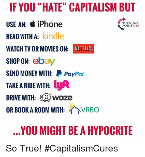"""eBay, Iphone, and Memes: IFYOU """"HATE"""" CAPITALISM BUT  USE AN: & iPhone  READ WITH A: kindle  WATCH TV OR MOVIES ON: NETHUX  SHOP ON: ebay  SEND MONEY WITH: PayPal  TAKE A RIDE WITH: y  DRIVE WITH: Lwaze  OR BOOK A ROOM WITH: VRBO  TURNING  &POINT USA  YOU MIGHT BE A HYPOCRITE So True! #CapitalismCures"""