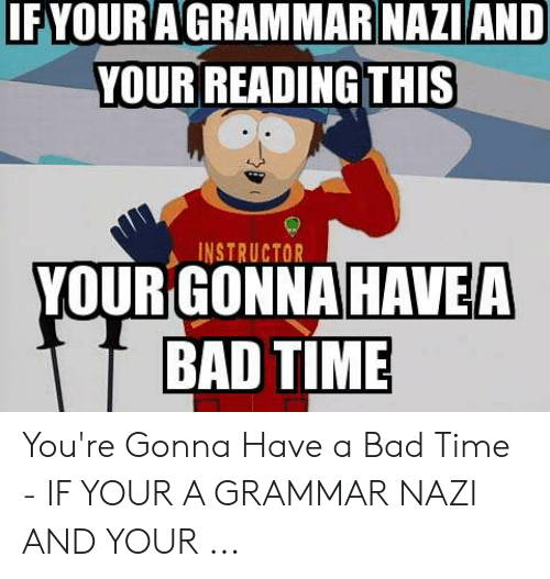 Grammar Nazi Meme: IFYOUR AGRAMMAR NAZIAND  YOUR READING THIS  INSTRUCTOR  YOUR GONNA  HAVE A  BAD TIME You're Gonna Have a Bad Time - IF YOUR A GRAMMAR NAZI AND YOUR ...
