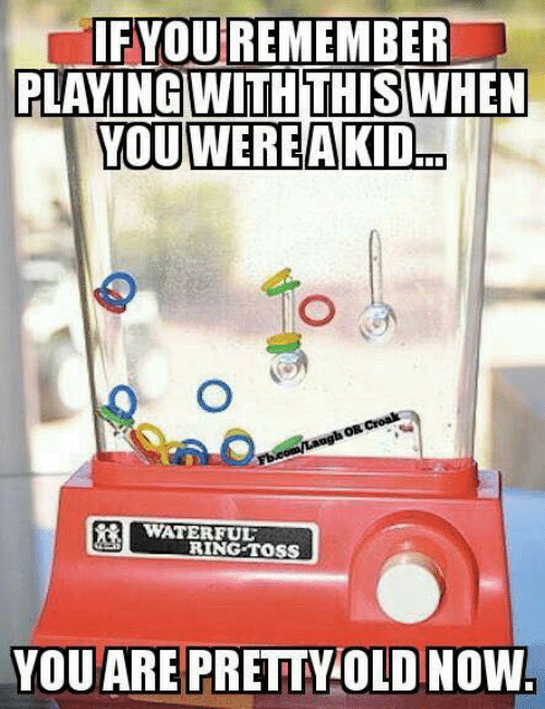 Dank, 🤖, and Com: IFYOUREMEMBER  PLAYING WITH THIS WHEN  YOU WEREAKID...  com/Langh OR Croak  WATERFUL  RING TOSS  YOU ARE PRETTYOLD NOW.