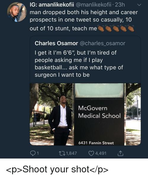 "Basketball, School, and Asking: IG: amanlikekofii @manlikekofii 23h  man dropped both his height and careen  prospects in one tweet so casually, 10  out of 10 stunt, teach me  Charles Osamor @charles_osamor  I get it l'm 6'6"" but I'm tired of  people asking me if I play  basketball... ask me what type of  surgeon I want to be  McGovern  Medical School  6431 Fannin Street  91  01,847 4,491 <p>Shoot your shot</p>"