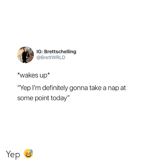 "Definitely, Today, and Nap: IG: Brettschelling  @BrettWRLD  *wakes up*  Yep I'm definitely gonna take a nap at  some point today"" Yep 😅"