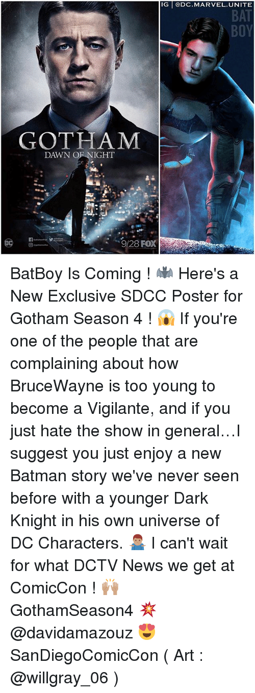 Vigilante: IG @DC.MARVEL. UNITE  BAT  GOTHAM  DAWN OF NIGHT  9/28 FOX BatBoy Is Coming ! 🦇 Here's a New Exclusive SDCC Poster for Gotham Season 4 ! 😱 If you're one of the people that are complaining about how BruceWayne is too young to become a Vigilante, and if you just hate the show in general…I suggest you just enjoy a new Batman story we've never seen before with a younger Dark Knight in his own universe of DC Characters. 🤷🏽‍♂️ I can't wait for what DCTV News we get at ComicCon ! 🙌🏽 GothamSeason4 💥 @davidamazouz 😍 SanDiegoComicCon ( Art : @willgray_06 )