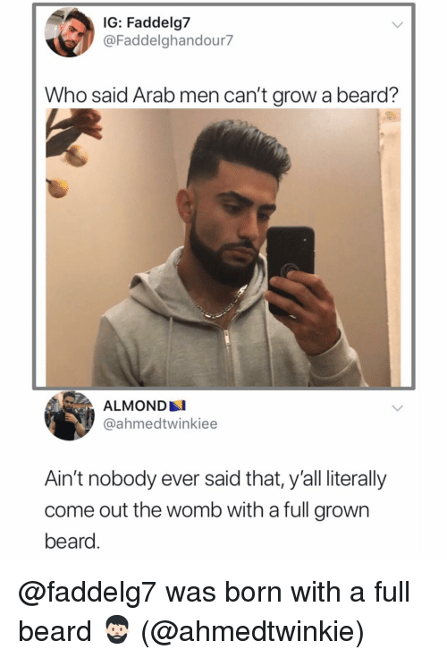 Beard, Memes, and Arab: IG: Faddelg7  @Faddelghandour7  Who said Arab men can't grow a beard?  ALMOND  @ahmedtwinkiee  Ain't nobody ever said that, y'all literally  come out the womb with a full grown  beard. @faddelg7 was born with a full beard 🧔🏻 (@ahmedtwinkie)