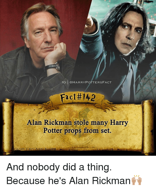 Rickman: IG GA HARRY POTTERS FACT  a C  Alan Rickman stole many Harry  Potter props from set. And nobody did a thing. Because he's Alan Rickman🙌🏽