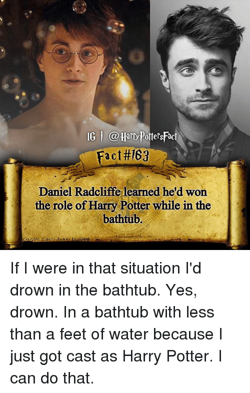 Casted: IG @Harry PottersFac  Fact#169  Daniel Radcliffe learned he'd won  the role of Harry Potter while in the  bathtub. If I were in that situation I'd drown in the bathtub. Yes, drown. In a bathtub with less than a feet of water because I just got cast as Harry Potter. I can do that.