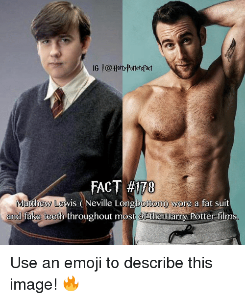 Longbottomed: IG  @Harty Pottersfact  FACT #170  ew Lewis (Neville Longbottom) wore a fat suit  bottom y  and fake teeth throughout most Of the Harry POotter films Use an emoji to describe this image! 🔥