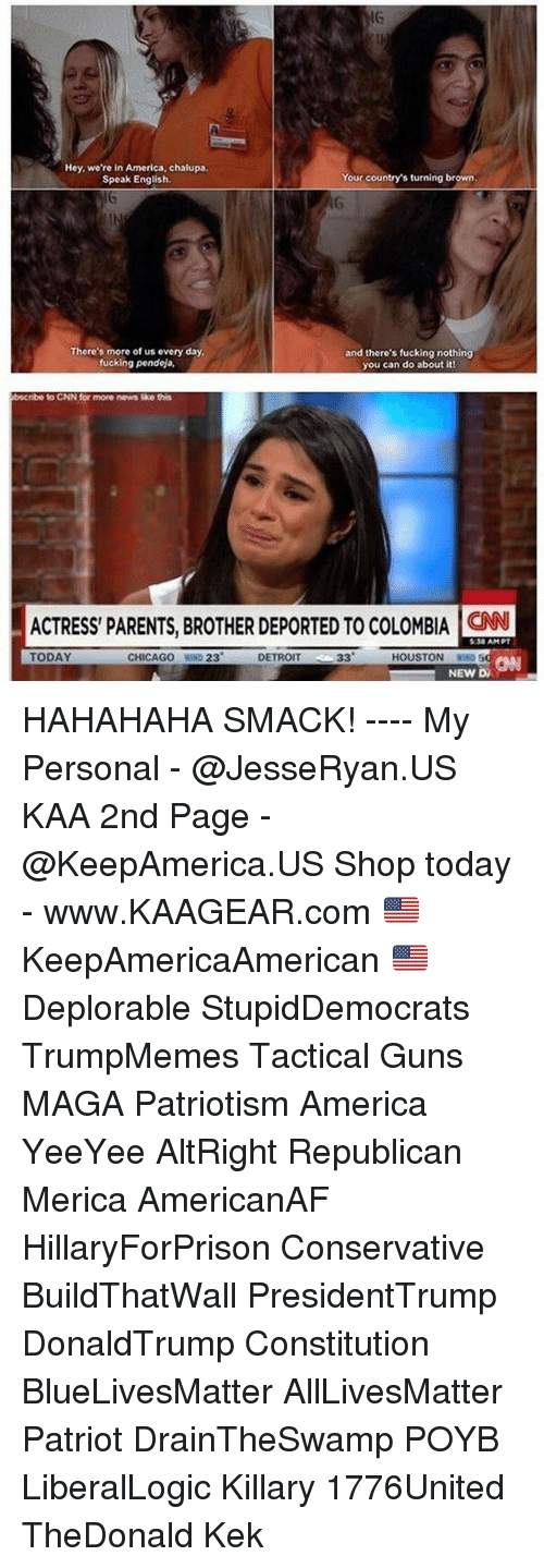 All Lives Matter, America, and Chicago: IG  Hey, we're in America, chalupa.  Speak English.  Your country's turning brown  There's more of us every day  fucking pendeja,  and there's fucking nothing  you can do about itl  bscribe  to CNN for more news ike this  ACTRESS PARENTS, BROTHER DEPORTED TO COLOMBIA ON  :30 AMPT  TODAY  CHICAGO WIND 23  DETROIT  CANN  HOUSTON WIN  NEW DA HAHAHAHA SMACK! ---- My Personal - @JesseRyan.US KAA 2nd Page - @KeepAmerica.US Shop today - www.KAAGEAR.com 🇺🇸 KeepAmericaAmerican 🇺🇸 Deplorable StupidDemocrats TrumpMemes Tactical Guns MAGA Patriotism America YeeYee AltRight Republican Merica AmericanAF HillaryForPrison Conservative BuildThatWall PresidentTrump DonaldTrump Constitution BlueLivesMatter AllLivesMatter Patriot DrainTheSwamp POYB LiberalLogic Killary 1776United TheDonald Kek