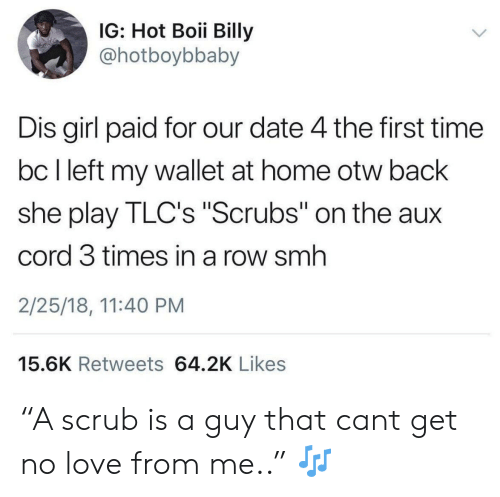"""Scrubs: IG: Hot Boii Billy  @hotboybbaby  Dis girl paid for our date 4 the first time  bc I left my wallet at home otw back  she play TLC's """"Scrubs"""" on the aux  cord 3 times in a row smh  2/25/18, 11:40 PM  15.6K Retweets 64.2K Likes """"A scrub is a guy that cant get no love from me.."""" 🎶"""