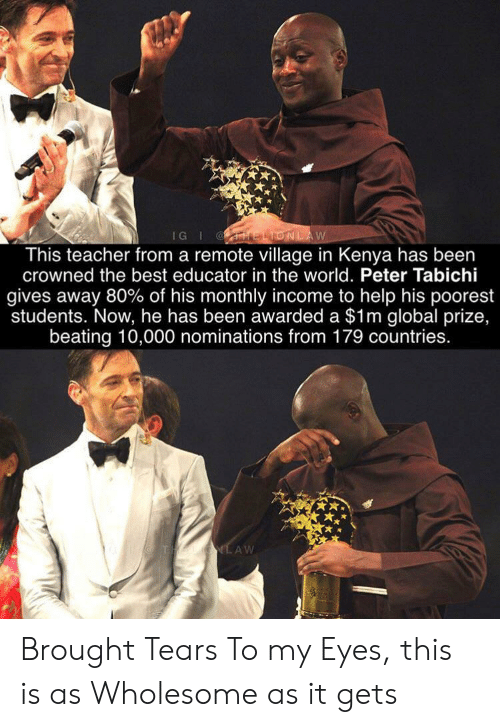 Teacher, Best, and Help: IG I ELIONLAW  This teacher from a remote village in Kenya has been  crowned the best educator in the world. Peter Tabichi  gives away 80% of his monthly income to help his poorest  students. Now, he has been awarded a $1m global prize,  beating 10,000 nominations from 179 countries.  THAUIG.AW Brought Tears To my Eyes, this is as Wholesome as it gets