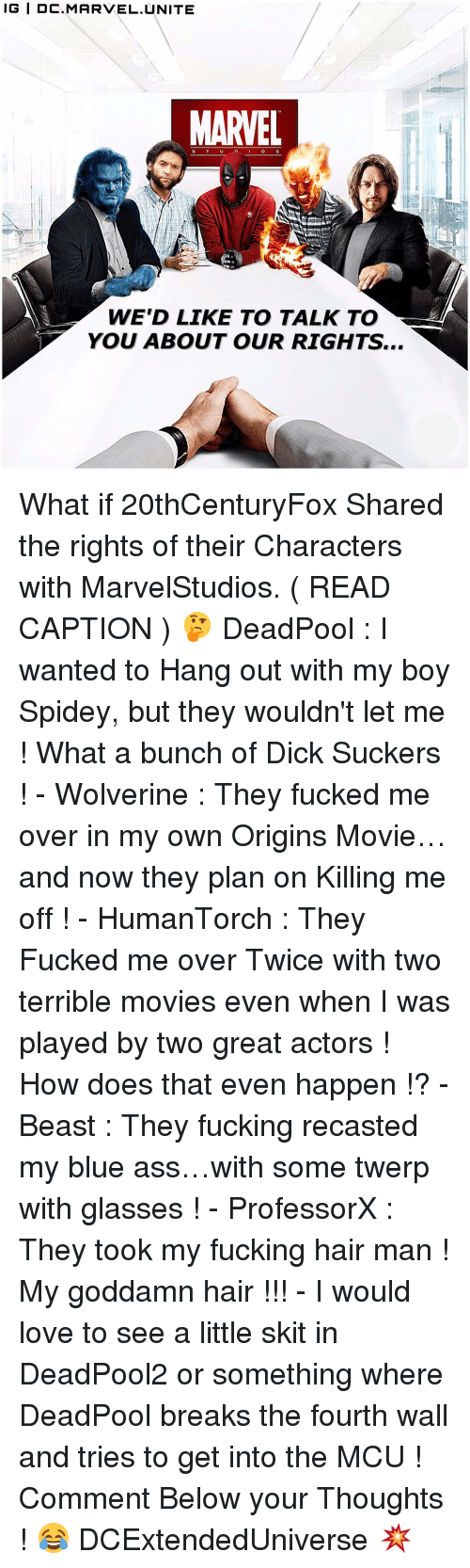 Memes, Wolverine, and Glasses: IG IDC. MARVEL UNITE  MARVEL  WE'D LIKE TO TALK TO  YOU ABOUT OUR RIGHTS... What if 20thCenturyFox Shared the rights of their Characters with MarvelStudios. ( READ CAPTION ) 🤔 DeadPool : I wanted to Hang out with my boy Spidey, but they wouldn't let me ! What a bunch of Dick Suckers ! - Wolverine : They fucked me over in my own Origins Movie…and now they plan on Killing me off ! - HumanTorch : They Fucked me over Twice with two terrible movies even when I was played by two great actors ! How does that even happen !? - Beast : They fucking recasted my blue ass…with some twerp with glasses ! - ProfessorX : They took my fucking hair man ! My goddamn hair !!! - I would love to see a little skit in DeadPool2 or something where DeadPool breaks the fourth wall and tries to get into the MCU ! Comment Below your Thoughts ! 😂 DCExtendedUniverse 💥