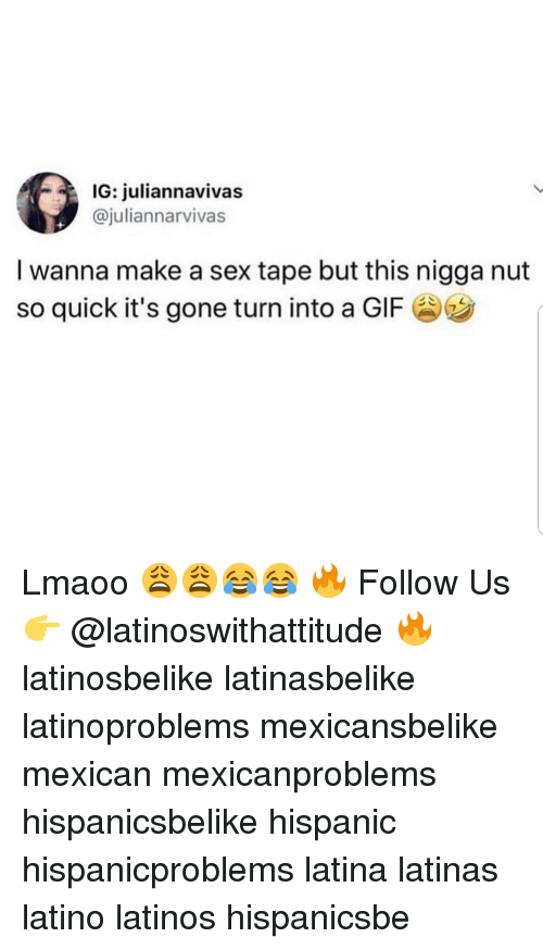 A Gif: IG: juliannavivas  @juliannarvivas  I wanna make a sex tape but this nigga nut  so quick it's gone turn into a GIF Lmaoo 😩😩😂😂 🔥 Follow Us 👉 @latinoswithattitude 🔥 latinosbelike latinasbelike latinoproblems mexicansbelike mexican mexicanproblems hispanicsbelike hispanic hispanicproblems latina latinas latino latinos hispanicsbe
