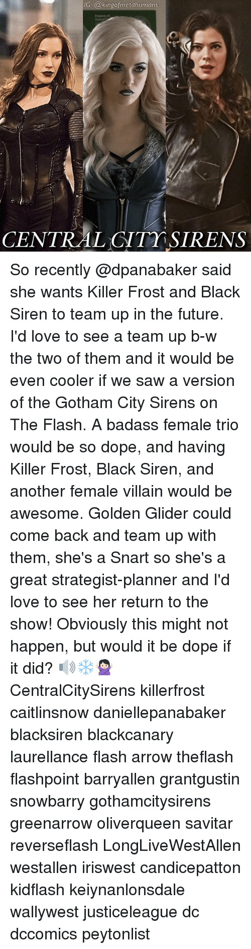 Dope, Future, and Love: IG: @kingofmetahumans  CENTRAL CITT SIRENS So recently @dpanabaker said she wants Killer Frost and Black Siren to team up in the future. I'd love to see a team up b-w the two of them and it would be even cooler if we saw a version of the Gotham City Sirens on The Flash. A badass female trio would be so dope, and having Killer Frost, Black Siren, and another female villain would be awesome. Golden Glider could come back and team up with them, she's a Snart so she's a great strategist-planner and I'd love to see her return to the show! Obviously this might not happen, but would it be dope if it did? 🔊❄️🙅🏻 CentralCitySirens killerfrost caitlinsnow daniellepanabaker blacksiren blackcanary laurellance flash arrow theflash flashpoint barryallen grantgustin snowbarry gothamcitysirens greenarrow oliverqueen savitar reverseflash LongLiveWestAllen westallen iriswest candicepatton kidflash keiynanlonsdale wallywest justiceleague dc dccomics peytonlist
