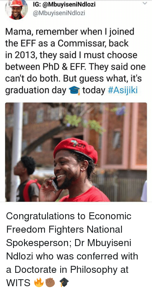 Congratulations, Guess, and Philosophy: IG: @MbuyiseniNdlozi  @MbuyiseniNdlozi  Mama, remember when I joined  the EFF as a Commissar, back  in 2013, they said I must choose  between PhD & EFF. They said one  can't do both. But guess what, it's  graduation day today Congratulations to Economic Freedom Fighters National Spokesperson; Dr Mbuyiseni Ndlozi who was conferred with a Doctorate in Philosophy at WITS 🔥✊🏾 🎓