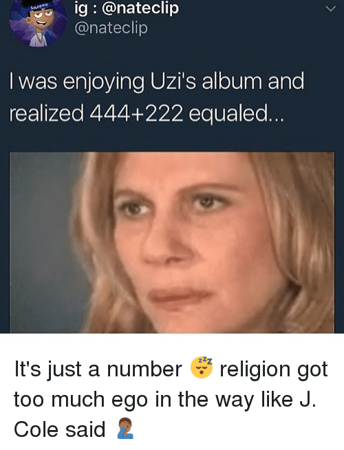 Gotted: ig @nateclip  @nateclip  eme  I was enjoying Uzi's album and  realized 444+222 equaled It's just a number 😴 religion got too much ego in the way like J. Cole said 🤦🏾‍♂️