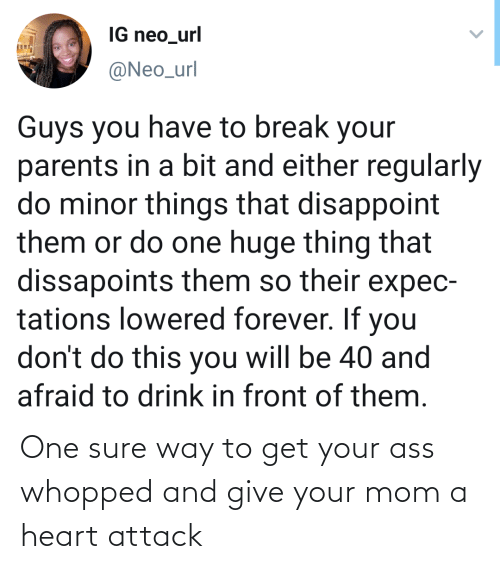 url: IG neo_url  @Neo_url  Guys you have to break your  parents in a bit and either regularly  do minor things that disappoint  them or do one huge thing that  dissapoints them so their expec-  tations lowered forever. If you  don't do this you will be 40 and  afraid to drink in front of them. One sure way to get your ass whopped and give your mom a heart attack