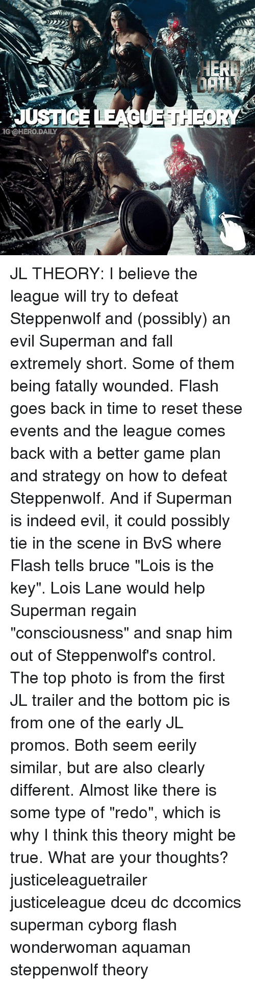"""Reseted: IG OHERO DAILY JL THEORY: I believe the league will try to defeat Steppenwolf and (possibly) an evil Superman and fall extremely short. Some of them being fatally wounded. Flash goes back in time to reset these events and the league comes back with a better game plan and strategy on how to defeat Steppenwolf. And if Superman is indeed evil, it could possibly tie in the scene in BvS where Flash tells bruce """"Lois is the key"""". Lois Lane would help Superman regain """"consciousness"""" and snap him out of Steppenwolf's control. The top photo is from the first JL trailer and the bottom pic is from one of the early JL promos. Both seem eerily similar, but are also clearly different. Almost like there is some type of """"redo"""", which is why I think this theory might be true. What are your thoughts? justiceleaguetrailer justiceleague dceu dc dccomics superman cyborg flash wonderwoman aquaman steppenwolf theory"""