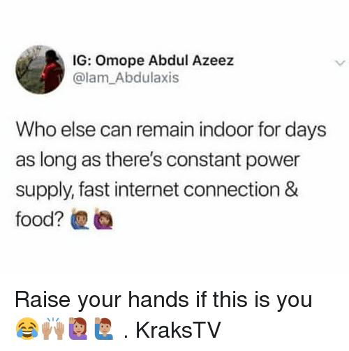 power supply: IG: Omope Abdul Azeez  @lam_Abdulaxis  Who else can remain indoor for days  as long as there's constant power  supply, fast internet connection & Raise your hands if this is you 😂🙌🏽🙋🏽‍♀️🙋🏽‍♂️ . KraksTV