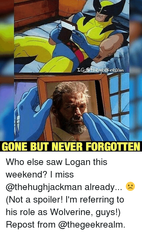gone but never forgotten: IG.Otheaeek realm  GONE BUT NEVER FORGOTTEN Who else saw Logan this weekend? I miss @thehughjackman already... ☹️ (Not a spoiler! I'm referring to his role as Wolverine, guys!) Repost from @thegeekrealm.
