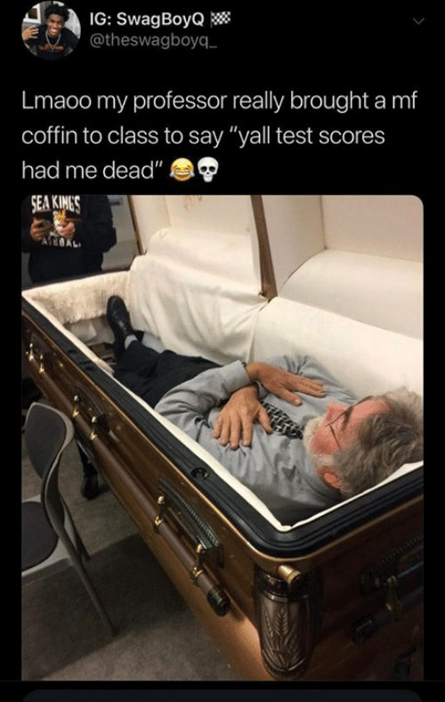 """Coffin: IG: SwagBoyQ  @theswagboyq  Lmaoo my professor really brought a mf  coffin to class to say """"yall test scores  had me dead"""""""