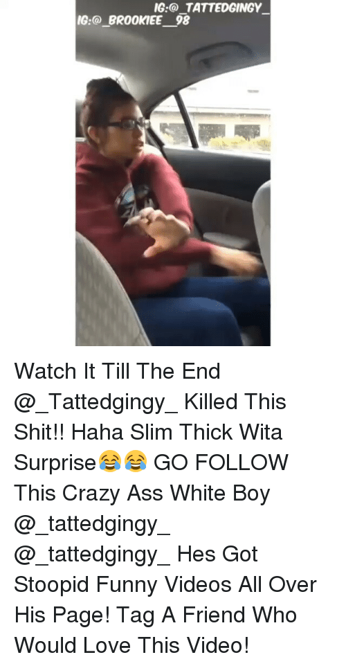 Slim Thick: IG TATTEDGINGY  IG:@ BR00KIEE 98 Watch It Till The End @_Tattedgingy_ Killed This Shit!! Haha Slim Thick Wita Surprise😂😂 GO FOLLOW This Crazy Ass White Boy @_tattedgingy_ @_tattedgingy_ Hes Got Stoopid Funny Videos All Over His Page! Tag A Friend Who Would Love This Video!