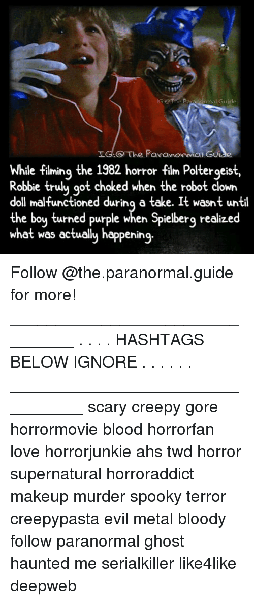 metallic: IG:@The.Paranormal.Guide  LG.O The Pavanormal Gu  While fiming the 1982 horror film Poltergeist,  e filming the  Robbie trulu qot choked when the robot clown  doll malfunctioned durinq a take. It wasnt until  the boy turned purple when Spielberg realized  what was ectually happening.  orror tilm Poltergeis Follow @the.paranormal.guide for more! ________________________________ . . . . HASHTAGS BELOW IGNORE . . . . . . _________________________________ scary creepy gore horrormovie blood horrorfan love horrorjunkie ahs twd horror supernatural horroraddict makeup murder spooky terror creepypasta evil metal bloody follow paranormal ghost haunted me serialkiller like4like deepweb