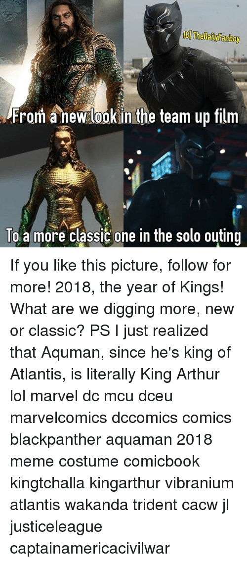 Fanboying: IG Thelaly Fanboy  From a new lookin the team up film  To a more classic one in the solo outing If you like this picture, follow for more! 2018, the year of Kings! What are we digging more, new or classic? PS I just realized that Aquman, since he's king of Atlantis, is literally King Arthur lol marvel dc mcu dceu marvelcomics dccomics comics blackpanther aquaman 2018 meme costume comicbook kingtchalla kingarthur vibranium atlantis wakanda trident cacw jl justiceleague captainamericacivilwar