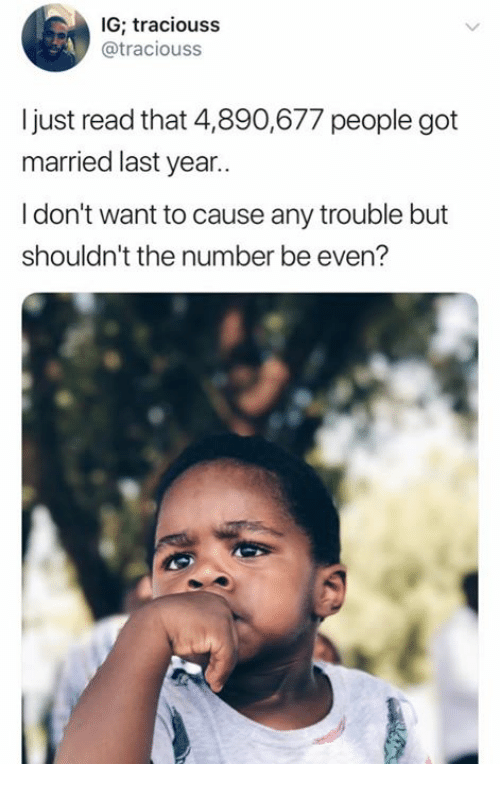 Got, Read, and People: IG; traciouss  @traciouss  I just read that 4,890,677 people got  married last year..  I don't want to cause any trouble but  shouldn't the number be even?