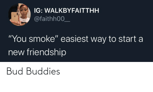 "Friendship: IG: WALKBYFAITTHH  @faithh00_  ""You smoke"" easiest way to start a  new friendship Bud Buddies"