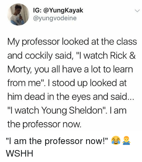 "Memes, Wshh, and Watch: IG: @YungKayak  @yungvodeine  My professor looked at the class  and cockily said, ""I watch Rick 8  Morty, you all have a lot to learn  from me"". I stood up looked at  him dead in the eyes and said  ""I watch Young Sheldon"". I am  the professor now ""I am the professor now!"" 😂🤷‍♂️ WSHH"