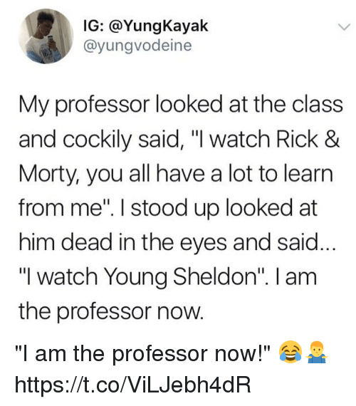 "Watch, Class, and Him: IG: @YungKayak  @yungvodeine  My professor looked at the class  and cockily said, ""I watch Rick 8  Morty, you all have a lot to learın  from me"". I stood up looked at  him dead in the eyes and said...  ""I watch Young Sheldon"". I am  the professor now. ""I am the professor now!"" 😂🤷‍♂️ https://t.co/ViLJebh4dR"