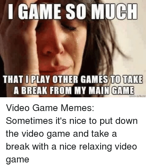 video game memes: IGAME SO MUCH  THAT İRLAY OTHER GAMES TOITAKE  A BREAK FROM MY MAIN GAME Video Game Memes: Sometimes it's nice to put down the video game and take a break with a nice relaxing video game