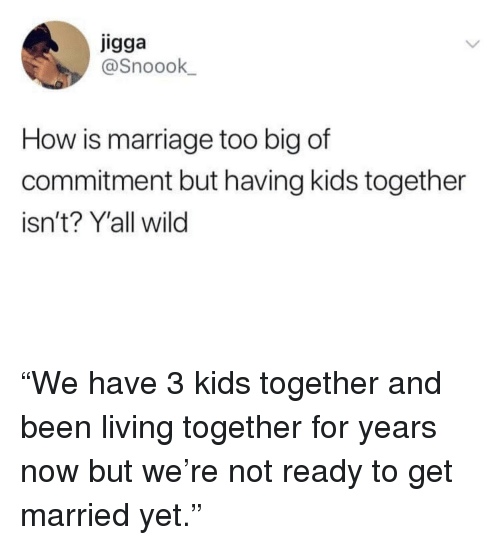 """living together: igga  @Snoook  How is marriage too big of  commitment but having kids together  isn't? Y'all wild """"We have 3 kids together and been living together for years now but we're not ready to get married yet."""""""