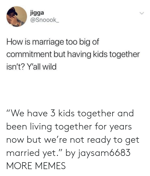 """living together: igga  @Snoook  How is marriage too big of  commitment but having kids together  isn't? Y'all wild """"We have 3 kids together and been living together for years now but we're not ready to get married yet."""" by jaysam6683 MORE MEMES"""