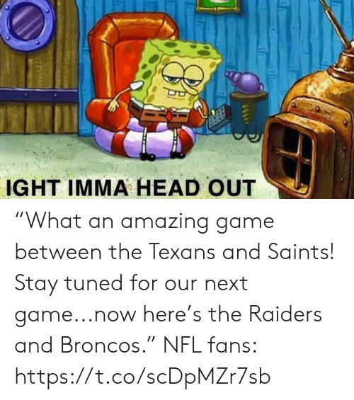 """Tuned: IGHT IMMA HEAD OUT """"What an amazing game between the Texans and Saints! Stay tuned for our next game...now here's the Raiders and Broncos.""""  NFL fans: https://t.co/scDpMZr7sb"""