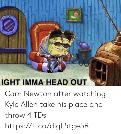 newton: IGHT IMMA HEAD OUT Cam Newton after watching Kyle Allen take his place and throw 4 TDs https://t.co/dlgL5tge5R