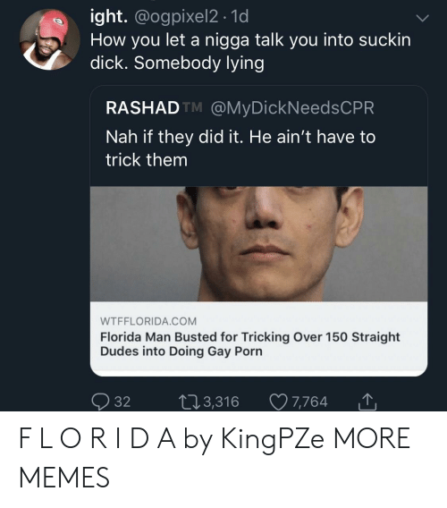 Dank, Florida Man, and Memes: ight. @ogpixel2 . 1d  How you let a nigga talk you into suckin  dick. Somebody lvin  RASHADTM @MyDickNeedsCPR  Nah if they did it. He ain't have to  trick them  WTFFLORIDA.COM  Florida Man Busted for Tricking Over 150 Straight  Dudes into Doing Gay Porn  Ọ32 t 3,316 7,764 F L O R I D A by KingPZe MORE MEMES