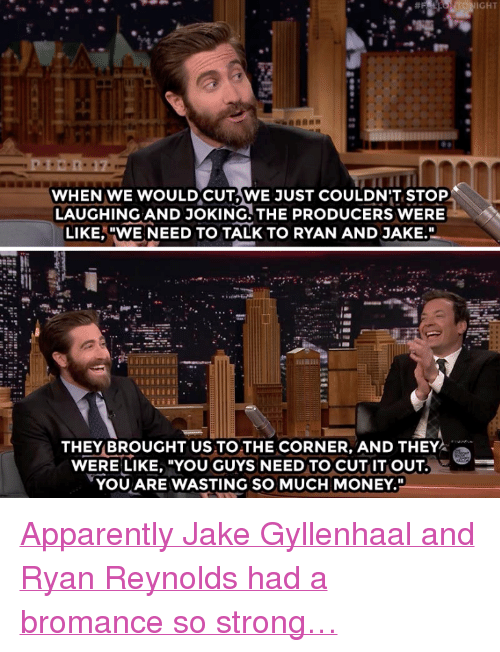 "Jake Gyllenhaal: IGHT  WHEN WE WOULDCUT,WE JUST COULDN'T STOP  LAUGHING AND JOKING. THE PRODUCERS WERE  LIKE,""WE NEED TO TALK TO RYAN AND JAKE.  THEY BROUGHT US TO THE CORNER, AND THEY  WERE LIKE, ""YOU GUYS NEED TO CUT IT OUT  YOU ARE WASTING SO MUCH MONEY."" <p><a href=""https://www.youtube.com/watch?v=2dM8gNd50dw&amp;t="" target=""_blank"">Apparently Jake Gyllenhaal and Ryan Reynolds had a bromance so strong&hellip;</a></p>"