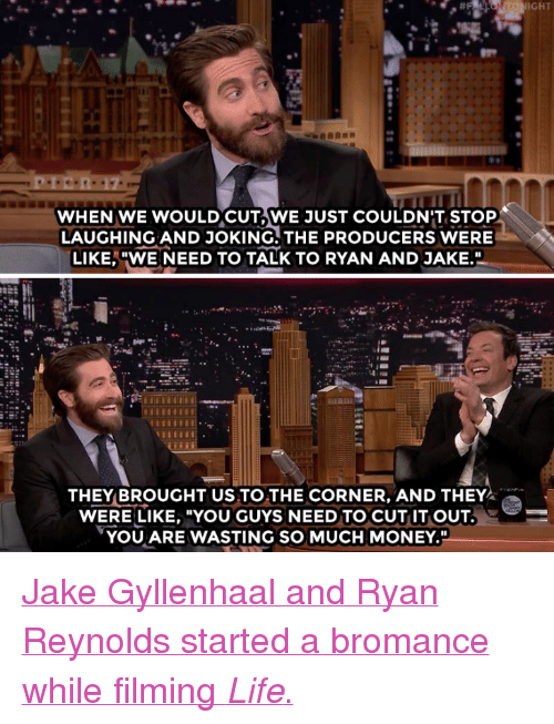 "Jake Gyllenhaal: IGHT  WHEN WE WOULDCUT,WE JUST COULDN'T STOP  LAUGHING AND JOKING. THE PRODUCERS WERE  LIKE,""WE NEED TO TALK TO RYAN AND JAKE.  THEY BROUGHT US TO THE CORNER, AND THEY  WERE LIKE, ""YOU GUYS NEED TO CUT IT OUT  YOU ARE WASTING SO MUCH MONEY."" <p><a href=""https://www.youtube.com/watch?v=2dM8gNd50dw"" target=""_blank"">Jake Gyllenhaal and Ryan Reynolds started a bromance while filming <i>Life</i>.</a><br/></p>"