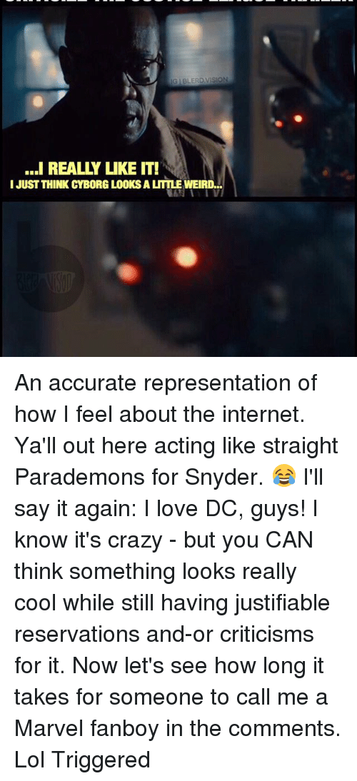 Fanboying: IGIBLERD VISION  ...I REALLY LIKE IT!  I JUST THINK CYBORG LOOKS A LITTLE WEIRD... An accurate representation of how I feel about the internet. Ya'll out here acting like straight Parademons for Snyder. 😂 I'll say it again: I love DC, guys! I know it's crazy - but you CAN think something looks really cool while still having justifiable reservations and-or criticisms for it. Now let's see how long it takes for someone to call me a Marvel fanboy in the comments. Lol Triggered