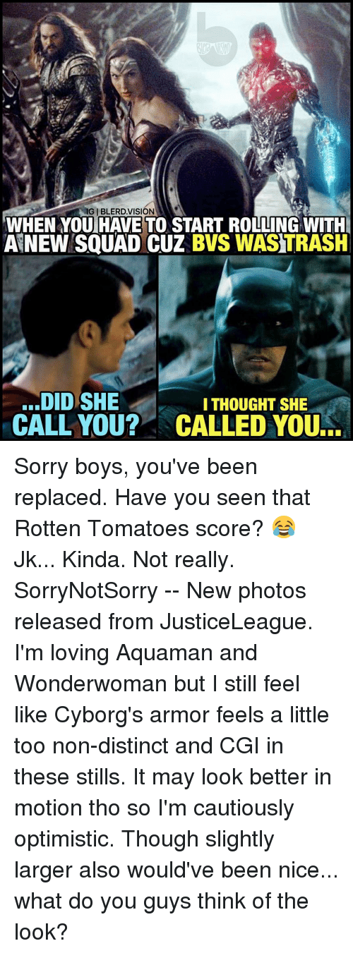 Rotten Tomatoes: IGIBLERD VISION  WHEN YOU HAVE TO START ROLLING WITH  ANEW SQUAD CUZ BWS WASTRASH  DID SHE  I THOUGHT SHE  CALL YOU? NCALLED YOURE Sorry boys, you've been replaced. Have you seen that Rotten Tomatoes score? 😂 Jk... Kinda. Not really. SorryNotSorry -- New photos released from JusticeLeague. I'm loving Aquaman and Wonderwoman but I still feel like Cyborg's armor feels a little too non-distinct and CGI in these stills. It may look better in motion tho so I'm cautiously optimistic. Though slightly larger also would've been nice... what do you guys think of the look?