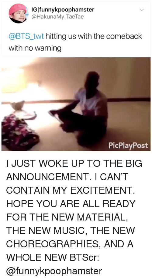 I Just Woke Up: IGİfunnykpoophamster  @HakunaMy_TaeTae  @BTS_twt hitting us with the comeback  with no warning  PicPlayPost I JUST WOKE UP TO THE BIG ANNOUNCEMENT. I CAN'T CONTAIN MY EXCITEMENT. HOPE YOU ARE ALL READY FOR THE NEW MATERIAL, THE NEW MUSIC, THE NEW CHOREOGRAPHIES, AND A WHOLE NEW BTScr: @funnykpoophamster
