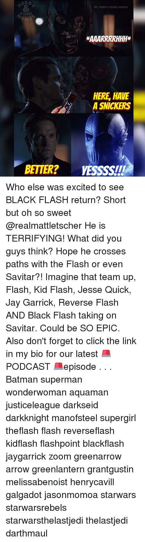 Excits: IGINERDY COMIC MEMES  COMIC  HERE HAVE  A SNICKERS  BETTER? VESSSSITI Who else was excited to see BLACK FLASH return? Short but oh so sweet @realmattletscher He is TERRIFYING! What did you guys think? Hope he crosses paths with the Flash or even Savitar?! Imagine that team up, Flash, Kid Flash, Jesse Quick, Jay Garrick, Reverse Flash AND Black Flash taking on Savitar. Could be SO EPIC. Also don't forget to click the link in my bio for our latest 🚨PODCAST 🚨episode . . . Batman superman wonderwoman aquaman justiceleague darkseid darkknight manofsteel supergirl theflash flash reverseflash kidflash flashpoint blackflash jaygarrick zoom greenarrow arrow greenlantern grantgustin melissabenoist henrycavill galgadot jasonmomoa starwars starwarsrebels starwarsthelastjedi thelastjedi darthmaul