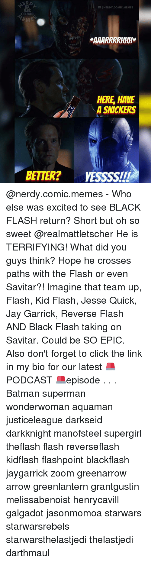 Excits: IGINERDY COMIC MEMES  COMIC  HERE HAVE  A SNICKERS  BETTER? VESSSSITI @nerdy.comic.memes - Who else was excited to see BLACK FLASH return? Short but oh so sweet @realmattletscher He is TERRIFYING! What did you guys think? Hope he crosses paths with the Flash or even Savitar?! Imagine that team up, Flash, Kid Flash, Jesse Quick, Jay Garrick, Reverse Flash AND Black Flash taking on Savitar. Could be SO EPIC. Also don't forget to click the link in my bio for our latest 🚨PODCAST 🚨episode . . . Batman superman wonderwoman aquaman justiceleague darkseid darkknight manofsteel supergirl theflash flash reverseflash kidflash flashpoint blackflash jaygarrick zoom greenarrow arrow greenlantern grantgustin melissabenoist henrycavill galgadot jasonmomoa starwars starwarsrebels starwarsthelastjedi thelastjedi darthmaul