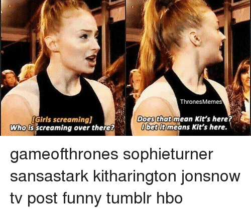 Thrones Meme: IGirls screamingj  Who is screaming over there?  Thrones Memes  Does that mean Kit's here?  bet It means Kit's here. gameofthrones sophieturner sansastark kitharington jonsnow tv post funny tumblr hbo